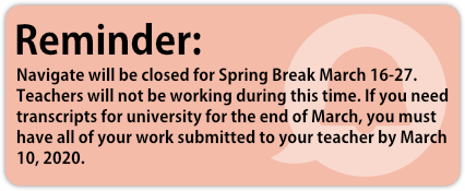 Reminder: Navigate will be closed for Spring Break March 16-27. Teachers will not be working during this time. If you need transcripts for university for the end of March, you must have all of your work submitted to your teacher by March 10, 2020.