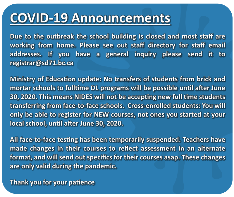 Due to the outbreak the school building is closed and most staff are working from home. Please see out staff directory for staff email addresses. If you have a general inquiry please send it to registrar@sd71.bc.ca Ministry of Education update: No transfers of students from brick and mortar schools to fulltime DL programs will be possible until after June 30, 2020. This means NIDES will not be accepting new full time students transferring from face-to-face schools. Cross-enrolled students: You will only be able to register for NEW courses, not ones you started at your local school, until after June 30, 2020. All face-to-face testing has been temporarily suspended. Teachers have made changes in their courses to reflect assessment in an alternate format, and will send out specifics for their courses asap. These changes are only valid during the pandemic.