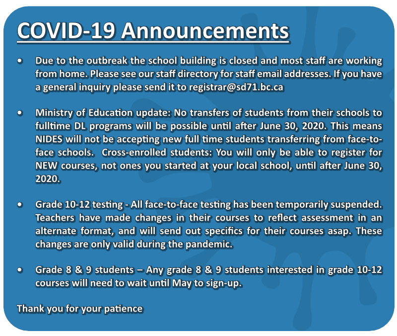 COVID-19 Announcements Due to the outbreak the school building is closed and most staff are working from home. Please see our staff directory for staff email addresses. If you have a general inquiry please send it to registrar@sd71.bc.ca. Ministry of Education update: No transfers of students from their schools to fulltime DL programs will be possible until after June 30, 2020. This means NIDES will not be accepting new full time students transferring from face-to-face schools. Cross-enrolled students: You will only be able to register for NEW courses, not ones you started at your local school, until after June 30, 2020. Grade 10-12 testing - All face-to-face testing has been temporarily suspended. Teachers have made changes in their courses to reflect assessment in an alternate format, and will send out specifics for their courses asap. These changes are only valid during the pandemic. Grade 8 & 9 students – Any grade 8 & 9 students interested in grade 10-12 courses will need to wait until May to sign-up. Thank you for your patience