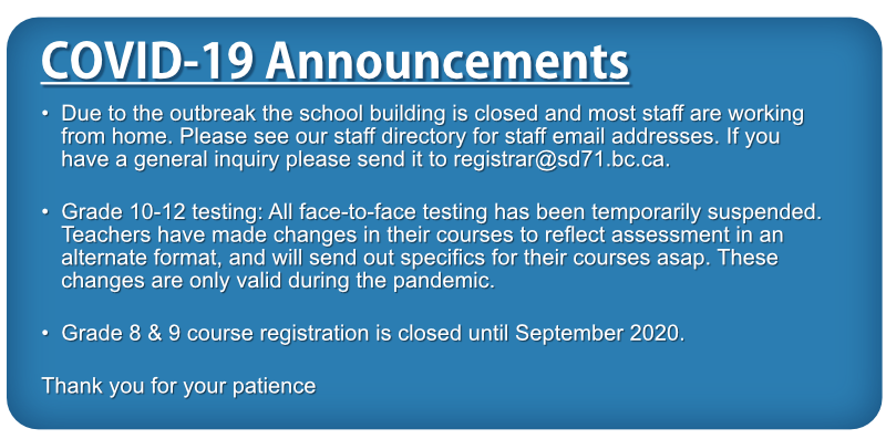 Due to the outbreak the school building is closed and most staff are working from home. Please see our staff directory for staff email addresses. If you have a general inquiry please send it to registrar@sd71.bc.ca. Grade 10-12 testing: All face-to-face testing has been temporarily suspended. Teachers have made changes in their courses to reflect assessment in an alternate format, and will send out specifics for their courses asap. These changes are only valid during the pandemic. Grade 8 & 9 course registration is closed until September 2020. Thank you for your patience