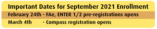 Important Dates for September 2021 Enrollment: February 24th - FAe, ENTER 1/2 pre-registrations opens, March 4th - Compass registration opens